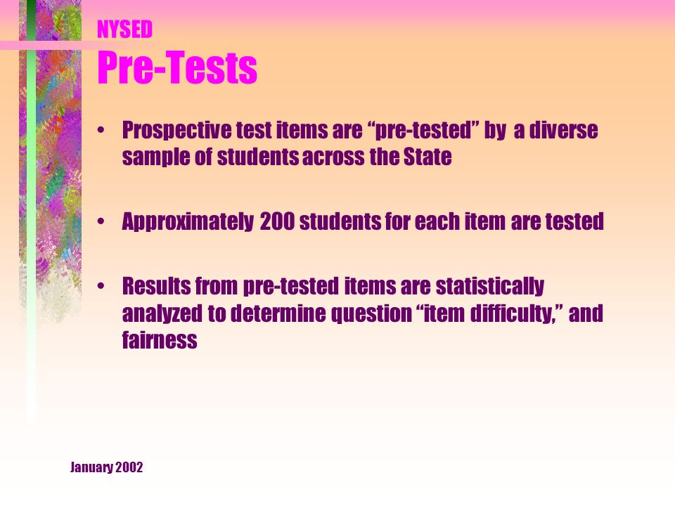 January 2002 NYSED Pre-Tests Prospective test items are pre-tested by a diverse sample of students across the State Approximately 200 students for each item are tested Results from pre-tested items are statistically analyzed to determine question item difficulty, and fairness