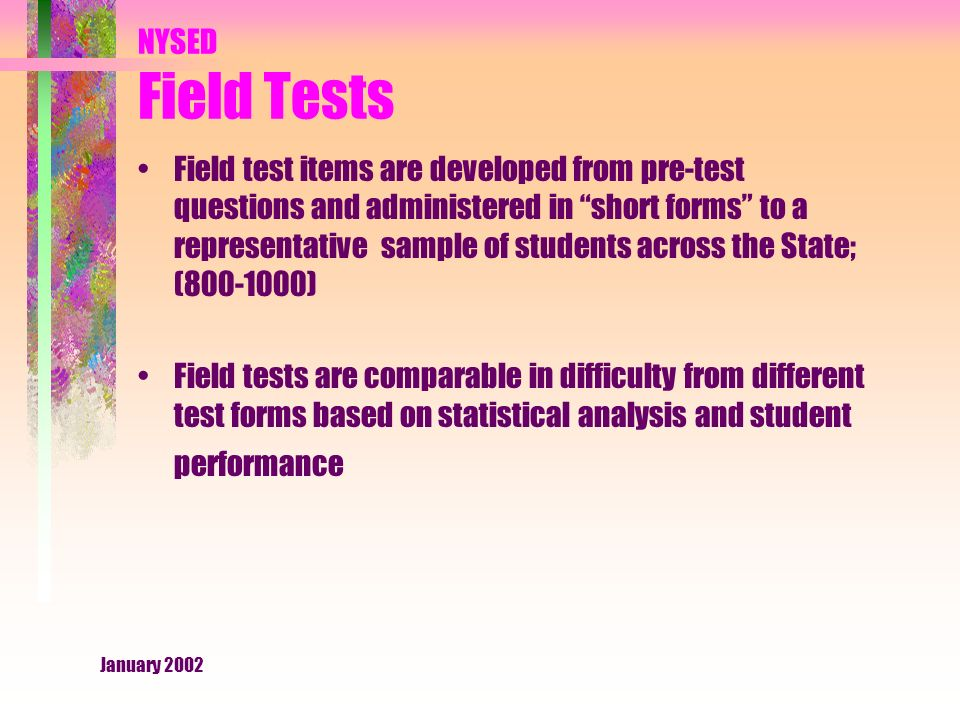 January 2002 NYSED Field Tests Field test items are developed from pre-test questions and administered in short forms to a representative sample of students across the State; ( ) Field tests are comparable in difficulty from different test forms based on statistical analysis and student performance
