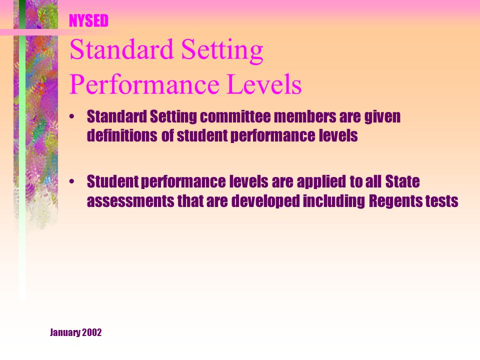 January 2002 NYSED Standard Setting Performance Levels Standard Setting committee members are given definitions of student performance levels Student performance levels are applied to all State assessments that are developed including Regents tests