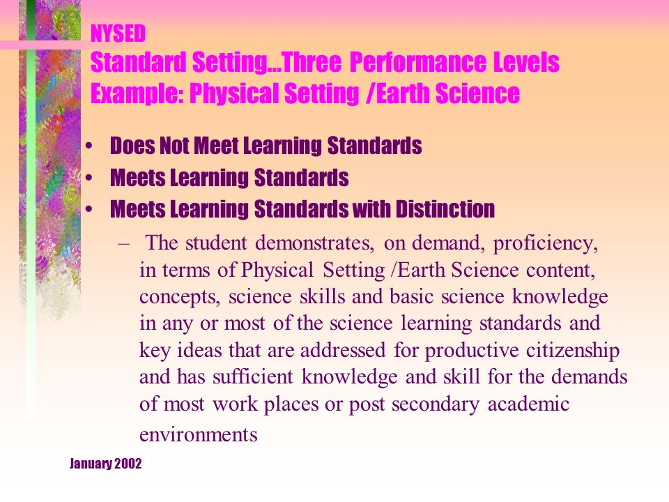 January 2002 NYSED Standard Setting…Three Performance Levels Example: Physical Setting /Earth Science Does Not Meet Learning Standards Meets Learning Standards Meets Learning Standards with Distinction – The student demonstrates, on demand, proficiency, in terms of Physical Setting /Earth Science content, concepts, science skills and basic science knowledge in any or most of the science learning standards and key ideas that are addressed for productive citizenship and has sufficient knowledge and skill for the demands of most work places or post secondary academic environments