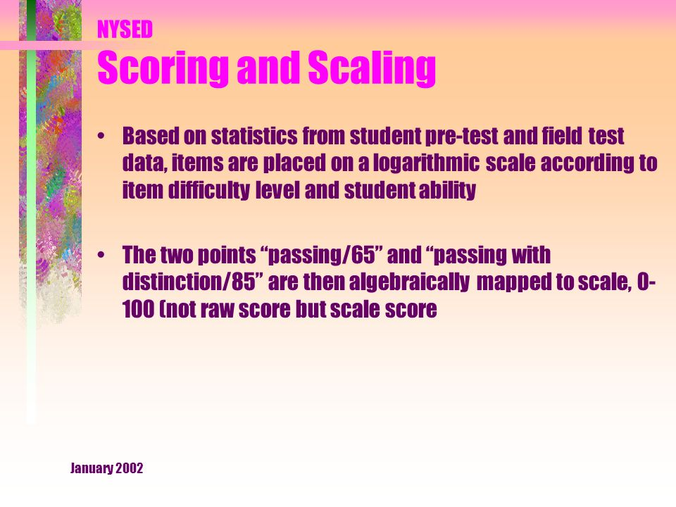 January 2002 NYSED Scoring and Scaling Based on statistics from student pre-test and field test data, items are placed on a logarithmic scale according to item difficulty level and student ability The two points passing/65 and passing with distinction/85 are then algebraically mapped to scale, (not raw score but scale score