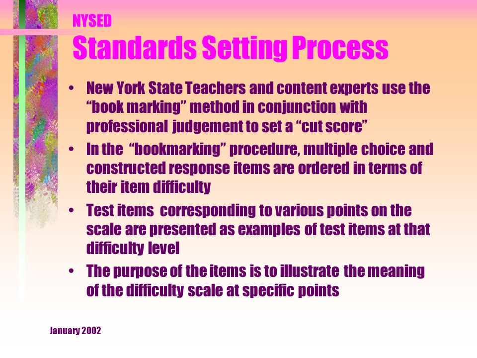 January 2002 NYSED Standards Setting Process New York State Teachers and content experts use the book marking method in conjunction with professional judgement to set a cut score In the bookmarking procedure, multiple choice and constructed response items are ordered in terms of their item difficulty Test items corresponding to various points on the scale are presented as examples of test items at that difficulty level The purpose of the items is to illustrate the meaning of the difficulty scale at specific points