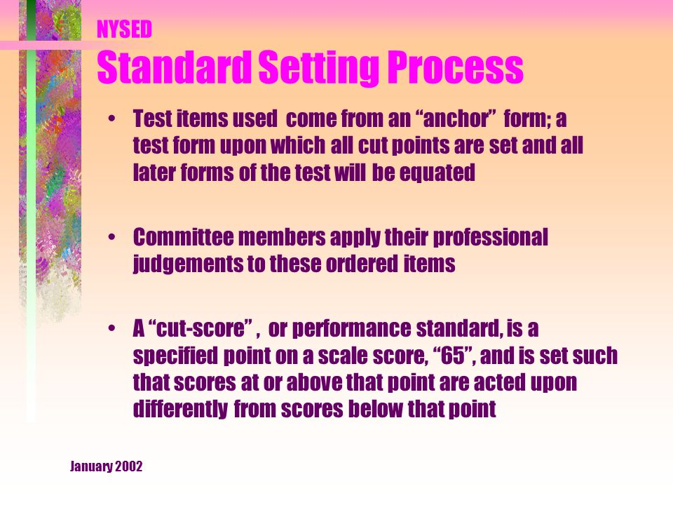January 2002 NYSED Standard Setting Process Test items used come from an anchor form; a test form upon which all cut points are set and all later forms of the test will be equated Committee members apply their professional judgements to these ordered items A cut-score , or performance standard, is a specified point on a scale score, 65 , and is set such that scores at or above that point are acted upon differently from scores below that point