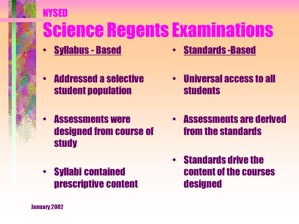 January 2002 NYSED Science Regents Examinations Syllabus - Based Addressed a selective student population Assessments were designed from course of study Syllabi contained prescriptive content Standards -Based Universal access to all students Assessments are derived from the standards Standards drive the content of the courses designed