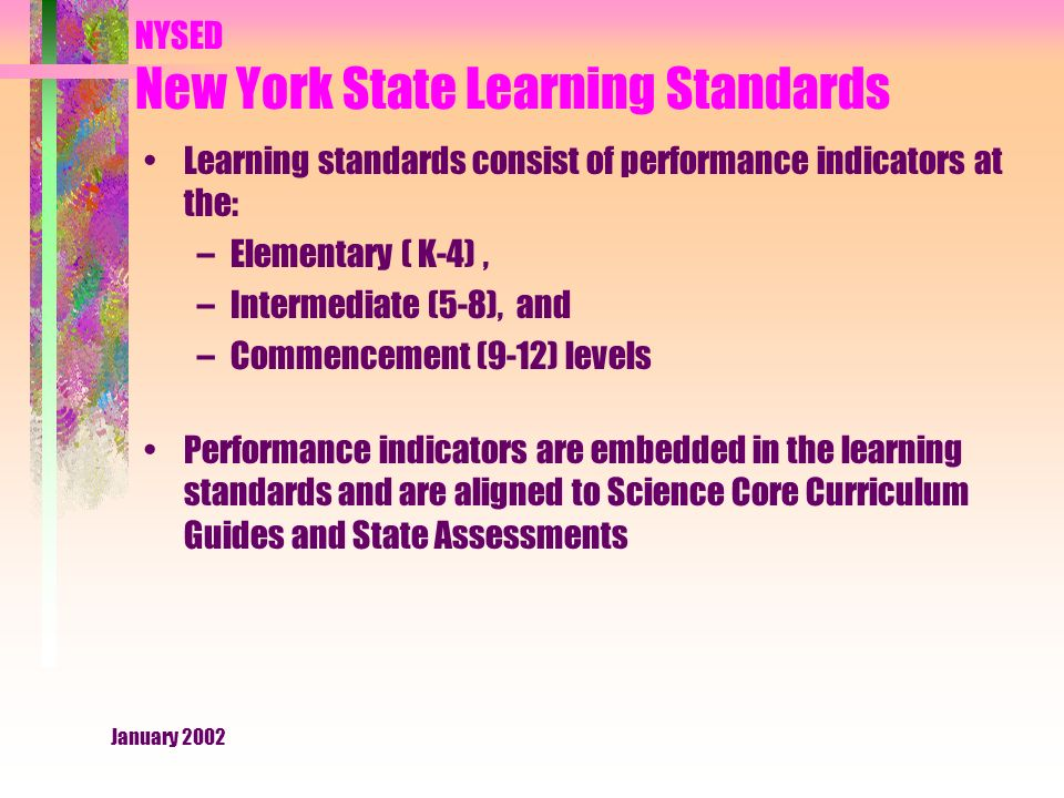 January 2002 NYSED New York State Learning Standards Learning standards consist of performance indicators at the: –Elementary ( K-4), –Intermediate (5-8), and –Commencement (9-12) levels Performance indicators are embedded in the learning standards and are aligned to Science Core Curriculum Guides and State Assessments