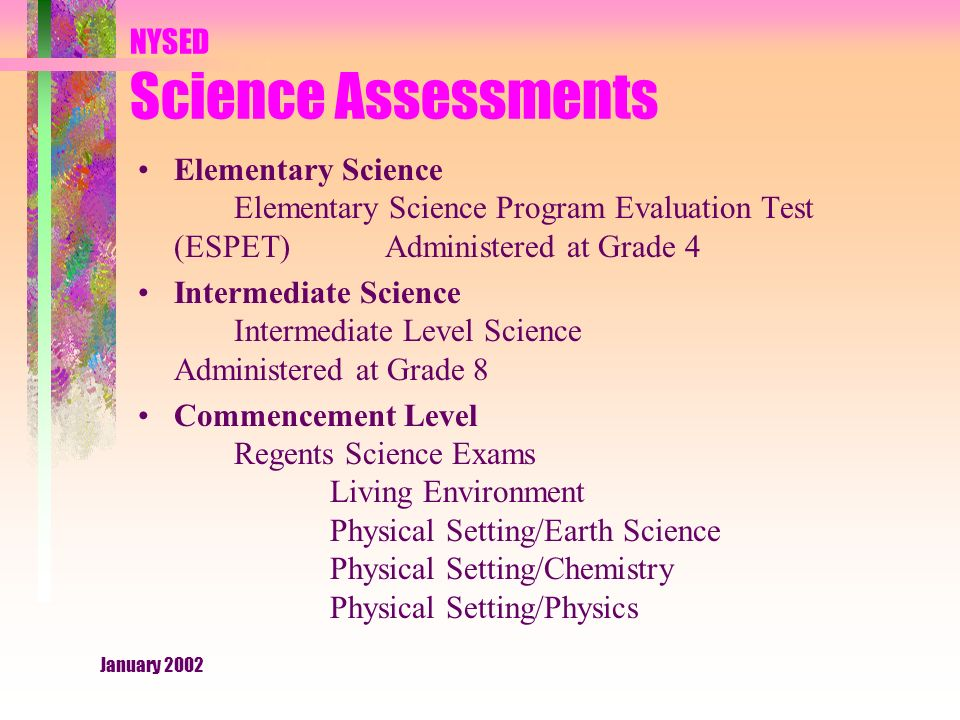 January 2002 NYSED Science Assessments Elementary Science Elementary Science Program Evaluation Test (ESPET) Administered at Grade 4 Intermediate Science Intermediate Level Science Administered at Grade 8 Commencement Level Regents Science Exams Living Environment Physical Setting/Earth Science Physical Setting/Chemistry Physical Setting/Physics