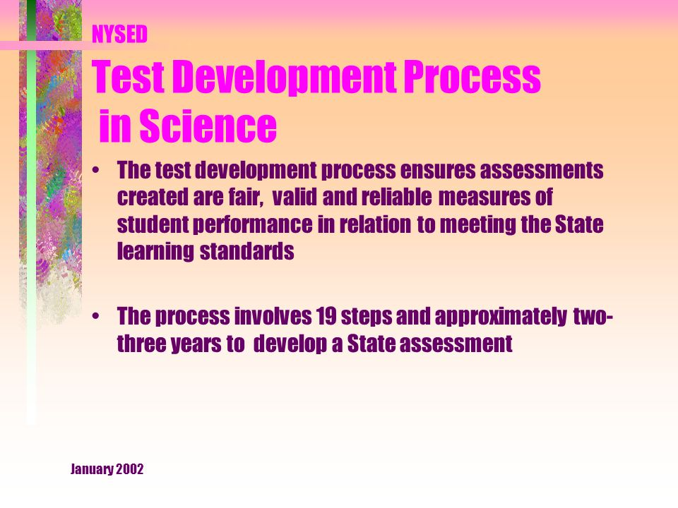January 2002 NYSED Test Development Process in Science The test development process ensures assessments created are fair, valid and reliable measures of student performance in relation to meeting the State learning standards The process involves 19 steps and approximately two- three years to develop a State assessment
