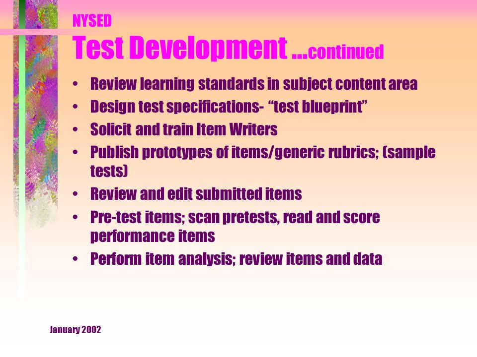 January 2002 NYSED Test Development … continued Review learning standards in subject content area Design test specifications- test blueprint Solicit and train Item Writers Publish prototypes of items/generic rubrics; (sample tests) Review and edit submitted items Pre-test items; scan pretests, read and score performance items Perform item analysis; review items and data