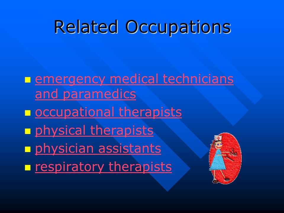 Related Occupations emergency medical technicians and paramedics emergency medical technicians and paramedics occupational therapists physical therapists physician assistants respiratory therapists