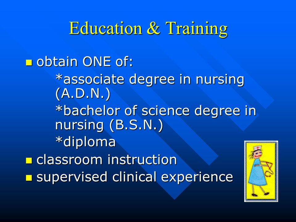 Education & Training obtain ONE of: obtain ONE of: *associate degree in nursing (A.D.N.) *bachelor of science degree in nursing (B.S.N.) *diploma classroom instruction classroom instruction supervised clinical experience supervised clinical experience