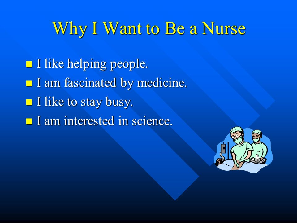 Why I Want to Be a Nurse I like helping people. I like helping people.
