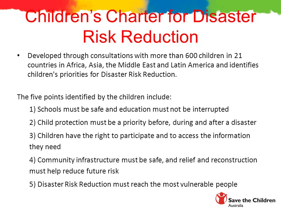 Children's Charter for Disaster Risk Reduction Developed through consultations with more than 600 children in 21 countries in Africa, Asia, the Middle East and Latin America and identifies children s priorities for Disaster Risk Reduction.