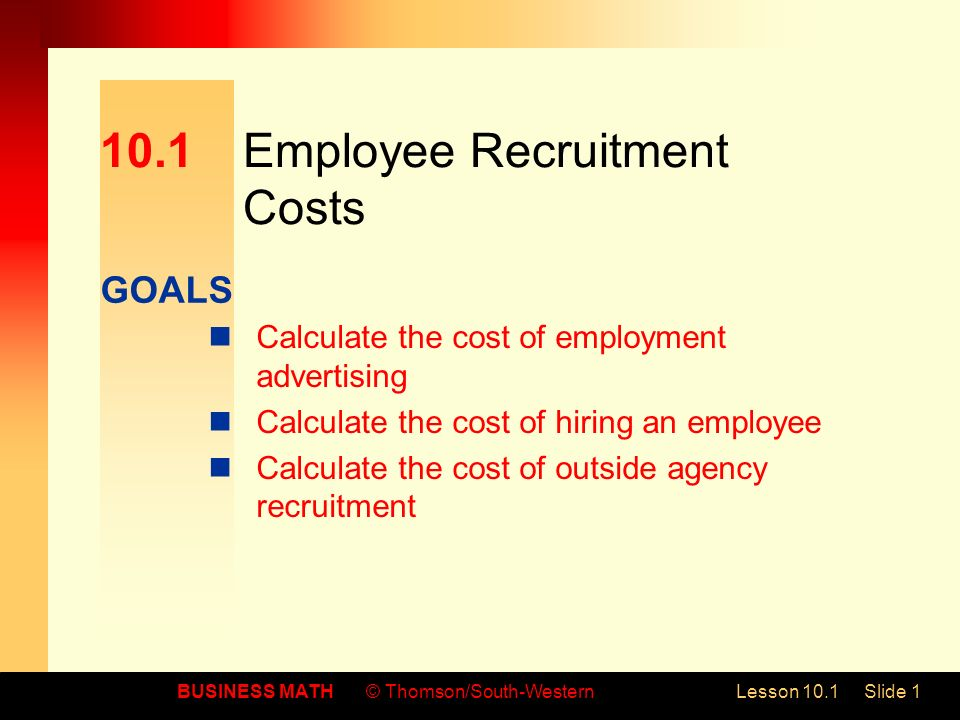 GOALS BUSINESS MATH© Thomson/South-WesternLesson 10.1Slide Employee Recruitment Costs Calculate the cost of employment advertising Calculate the cost of hiring an employee Calculate the cost of outside agency recruitment