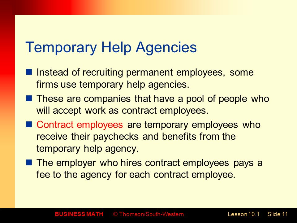 BUSINESS MATH© Thomson/South-WesternLesson 10.1Slide 11 Temporary Help Agencies Instead of recruiting permanent employees, some firms use temporary help agencies.