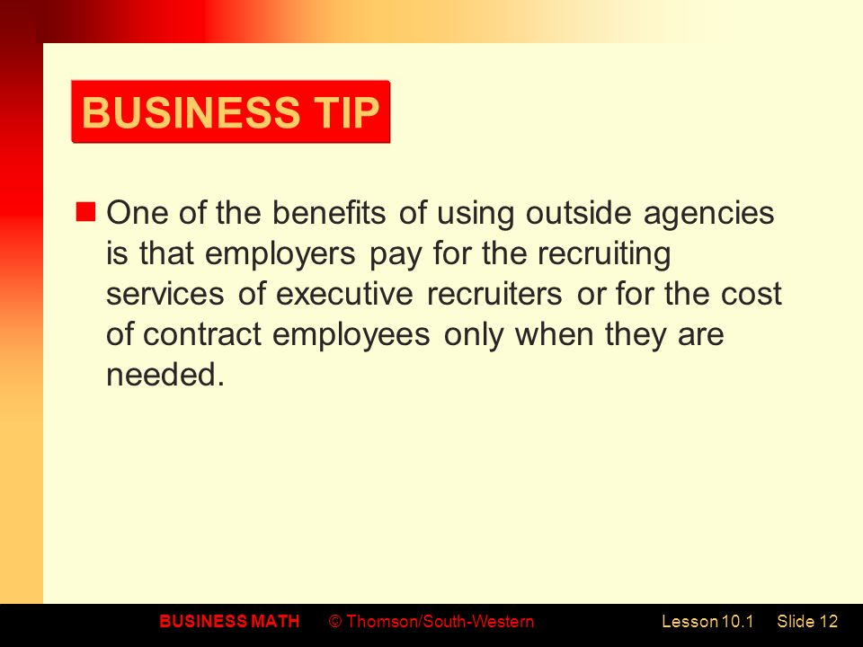 BUSINESS MATH© Thomson/South-WesternLesson 10.1Slide 12 BUSINESS TIP One of the benefits of using outside agencies is that employers pay for the recruiting services of executive recruiters or for the cost of contract employees only when they are needed.