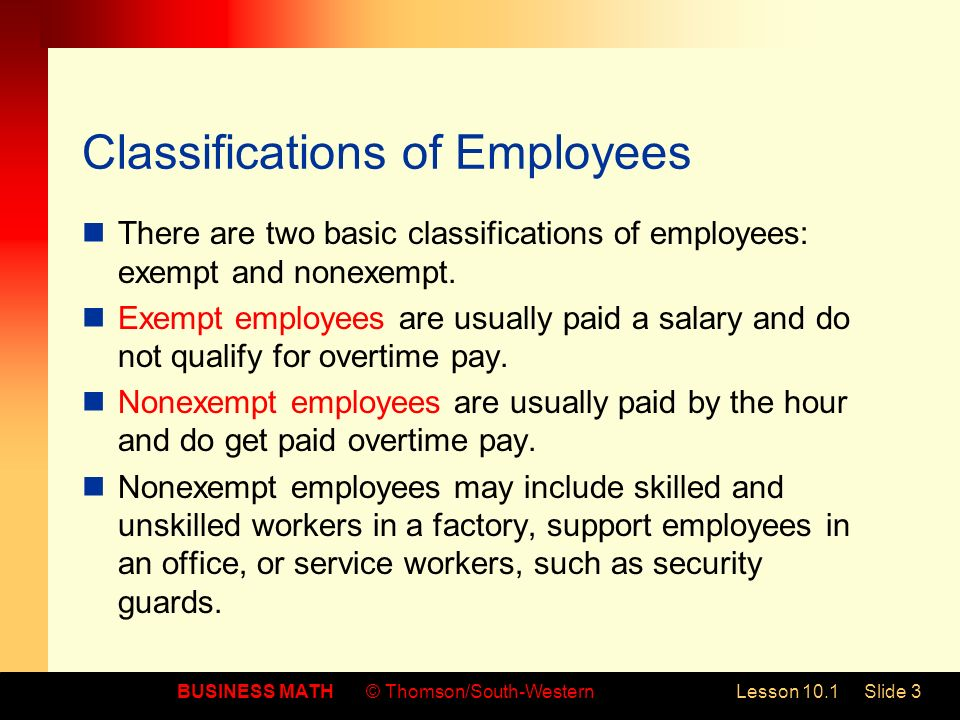 BUSINESS MATH© Thomson/South-WesternLesson 10.1Slide 3 Classifications of Employees There are two basic classifications of employees: exempt and nonexempt.