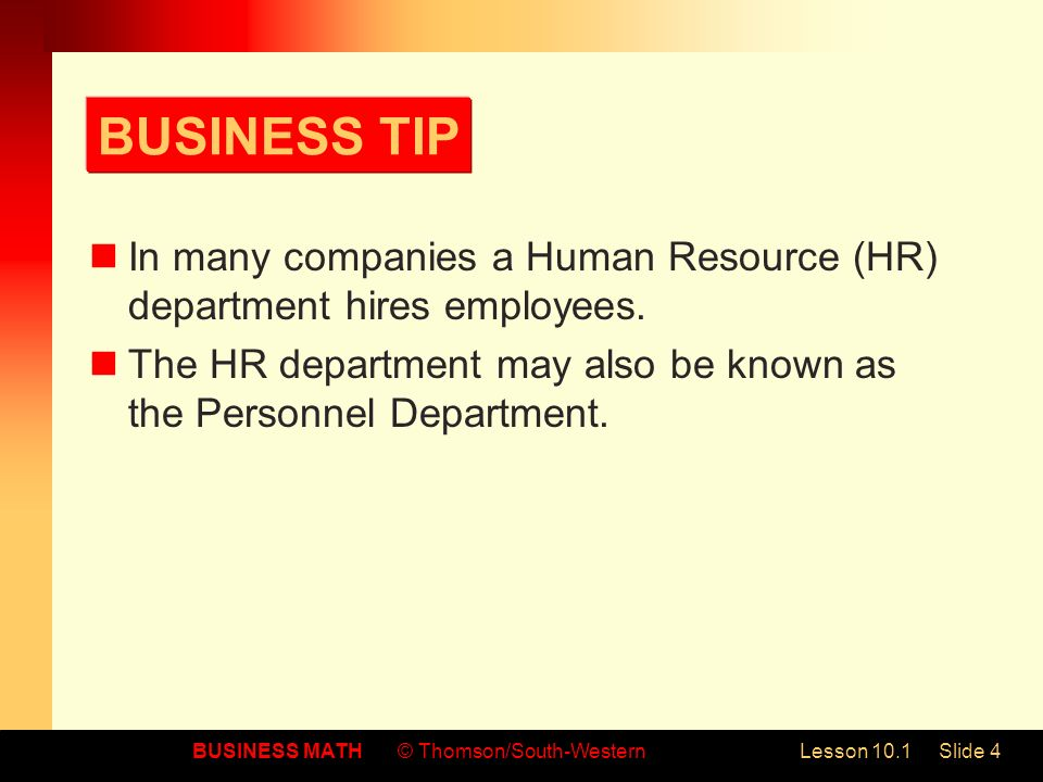 BUSINESS MATH© Thomson/South-WesternLesson 10.1Slide 4 BUSINESS TIP In many companies a Human Resource (HR) department hires employees.