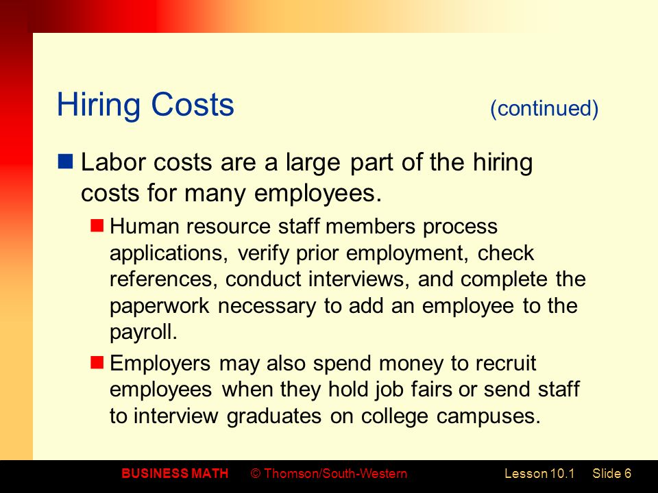 BUSINESS MATH© Thomson/South-WesternLesson 10.1Slide 6 Hiring Costs (continued) Labor costs are a large part of the hiring costs for many employees.