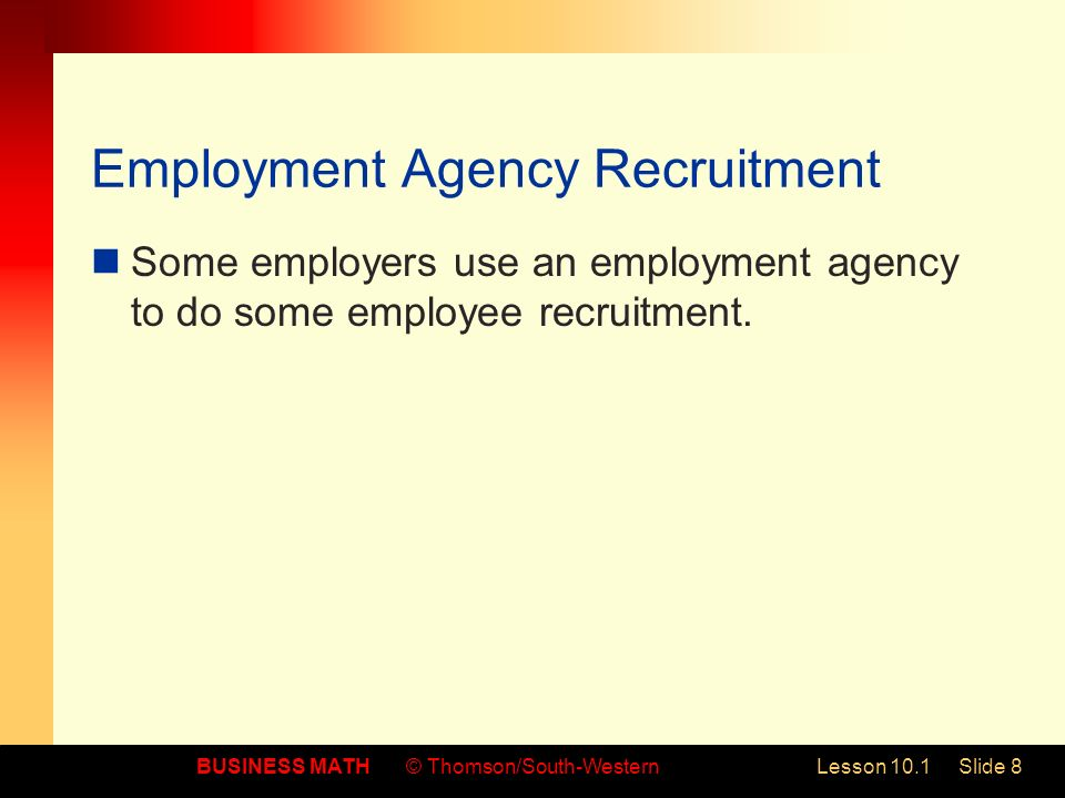BUSINESS MATH© Thomson/South-WesternLesson 10.1Slide 8 Employment Agency Recruitment Some employers use an employment agency to do some employee recruitment.