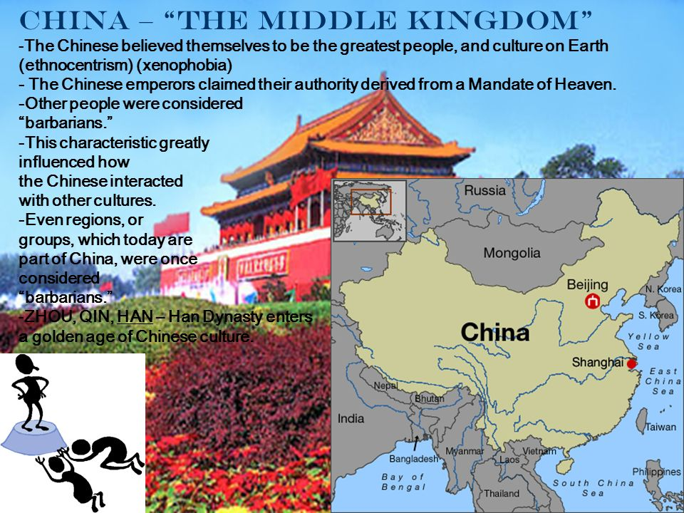 China – The Middle Kingdom -The Chinese believed themselves to be the greatest people, and culture on Earth (ethnocentrism) (xenophobia) - The Chinese emperors claimed their authority derived from a Mandate of Heaven.