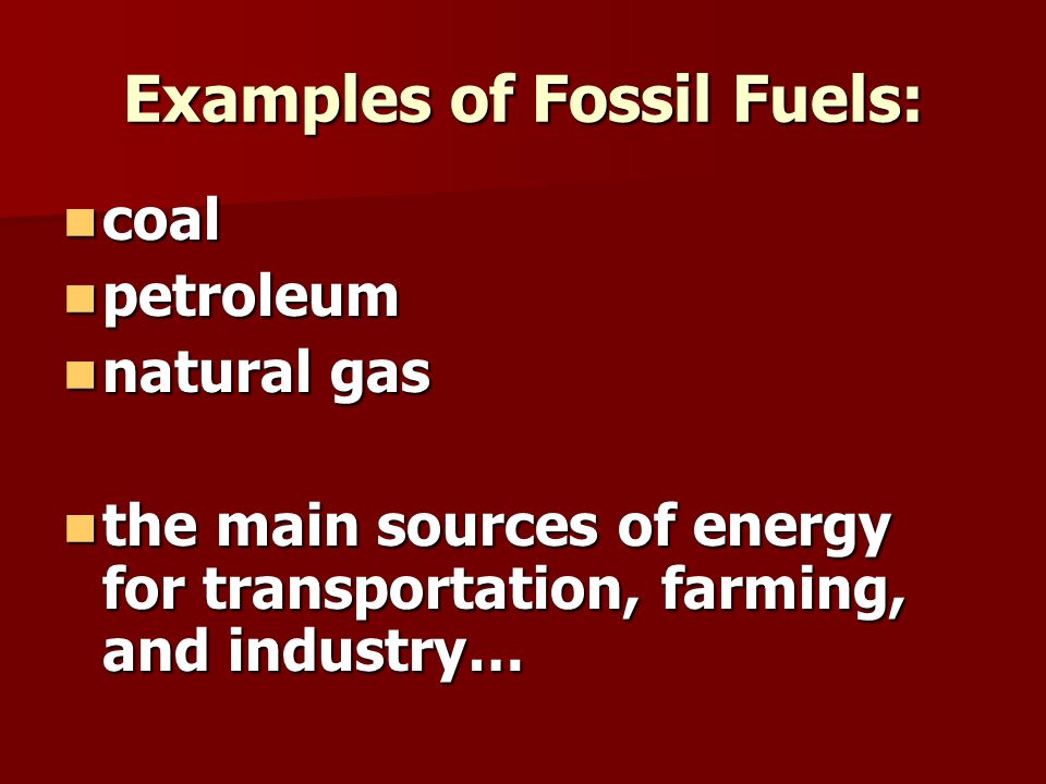 Examples of Fossil Fuels: coal coal petroleum petroleum natural gas natural gas the main sources of energy for transportation, farming, and industry… the main sources of energy for transportation, farming, and industry…