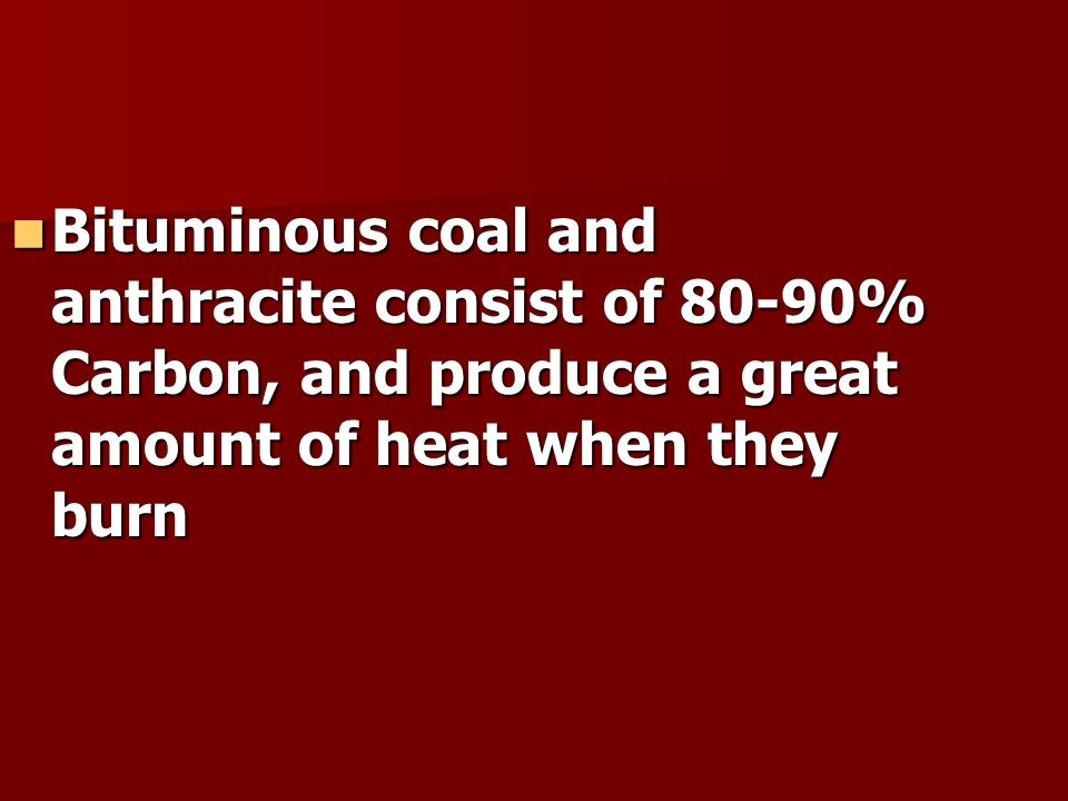 Bituminous coal and anthracite consist of 80-90% Carbon, and produce a great amount of heat when they burn Bituminous coal and anthracite consist of 80-90% Carbon, and produce a great amount of heat when they burn