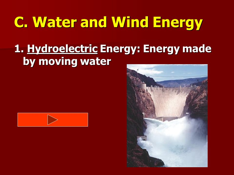 C. Water and Wind Energy 1. Hydroelectric Energy: Energy made by moving water