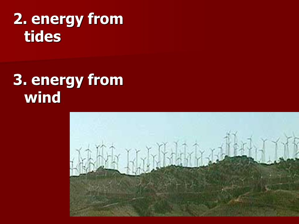 2. energy from tides 3. energy from wind