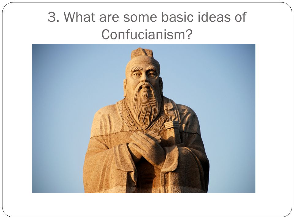 3. What are some basic ideas of Confucianism