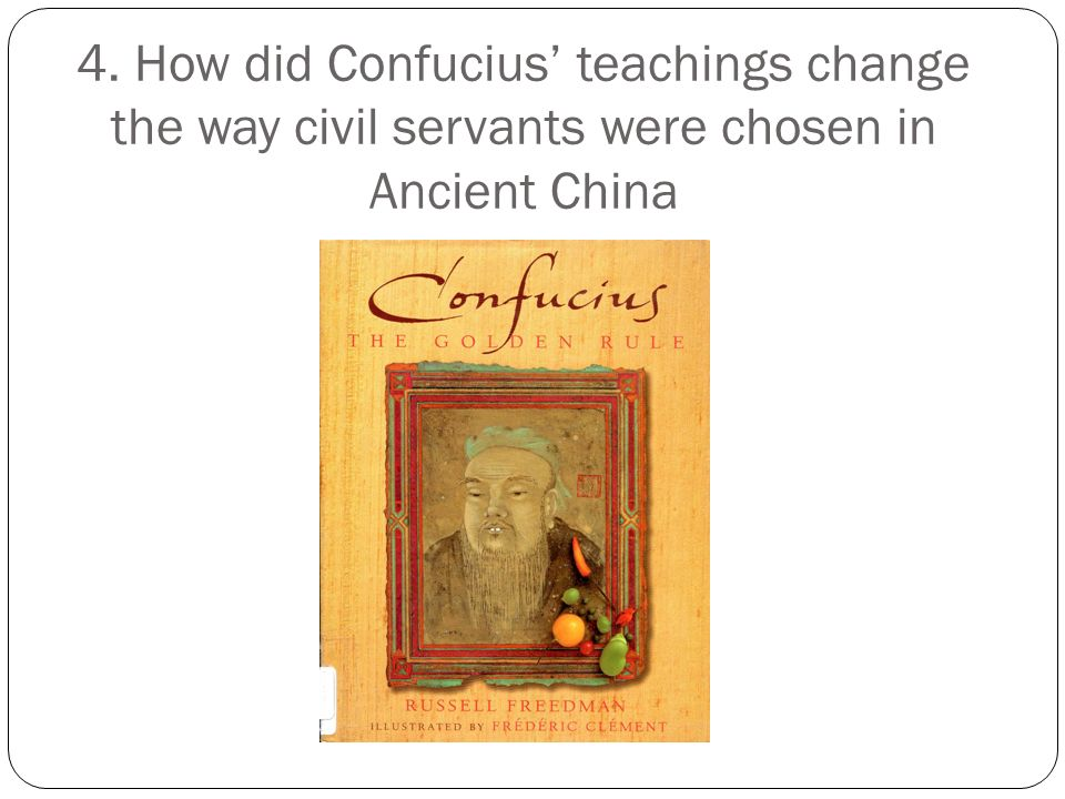 4. How did Confucius' teachings change the way civil servants were chosen in Ancient China
