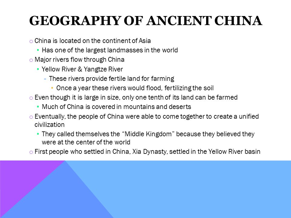 GEOGRAPHY OF ANCIENT CHINA o China is located on the continent of Asia Has one of the largest landmasses in the world o Major rivers flow through China Yellow River & Yangtze River ­These rivers provide fertile land for farming Once a year these rivers would flood, fertilizing the soil o Even though it is large in size, only one tenth of its land can be farmed Much of China is covered in mountains and deserts o Eventually, the people of China were able to come together to create a unified civilization They called themselves the Middle Kingdom because they believed they were at the center of the world o First people who settled in China, Xia Dynasty, settled in the Yellow River basin