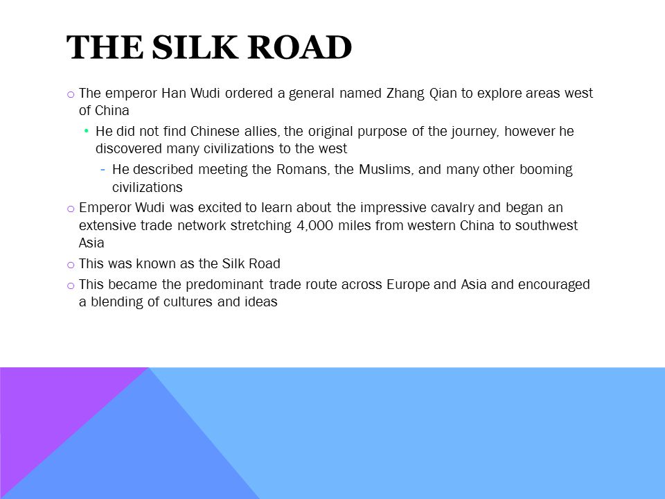 THE SILK ROAD o The emperor Han Wudi ordered a general named Zhang Qian to explore areas west of China He did not find Chinese allies, the original purpose of the journey, however he discovered many civilizations to the west ­He described meeting the Romans, the Muslims, and many other booming civilizations o Emperor Wudi was excited to learn about the impressive cavalry and began an extensive trade network stretching 4,000 miles from western China to southwest Asia o This was known as the Silk Road o This became the predominant trade route across Europe and Asia and encouraged a blending of cultures and ideas