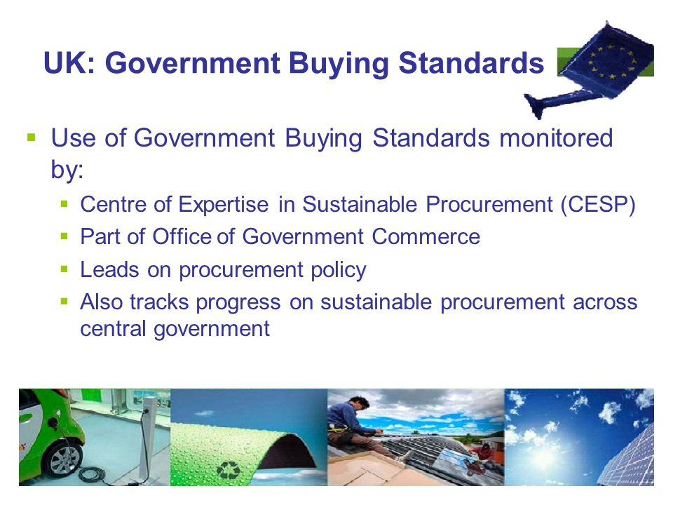 UK: Government Buying Standards  Use of Government Buying Standards monitored by:  Centre of Expertise in Sustainable Procurement (CESP)  Part of Office of Government Commerce  Leads on procurement policy  Also tracks progress on sustainable procurement across central government