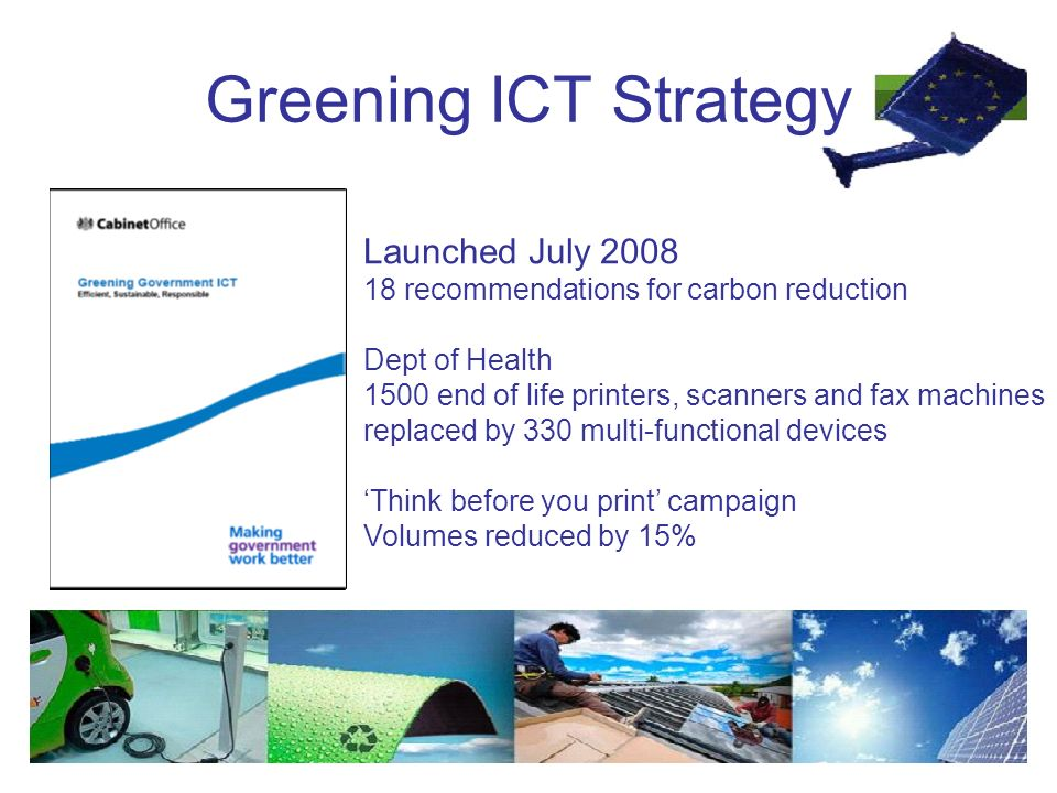 Greening ICT Strategy Launched July recommendations for carbon reduction Dept of Health 1500 end of life printers, scanners and fax machines replaced by 330 multi-functional devices 'Think before you print' campaign Volumes reduced by 15%