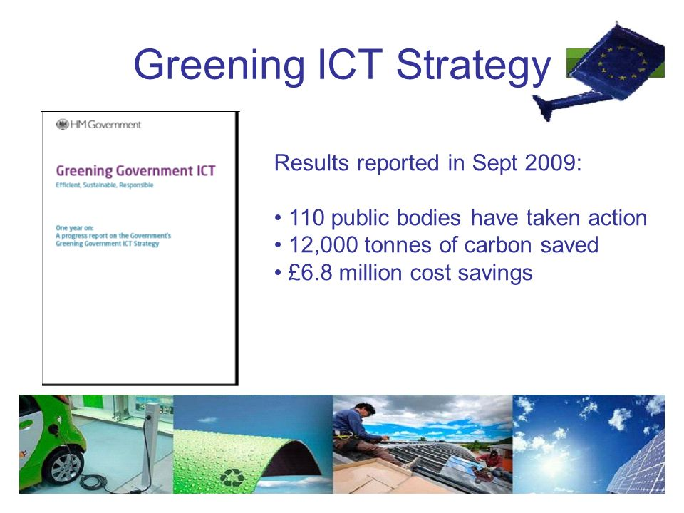 Greening ICT Strategy Results reported in Sept 2009: 110 public bodies have taken action 12,000 tonnes of carbon saved £6.8 million cost savings