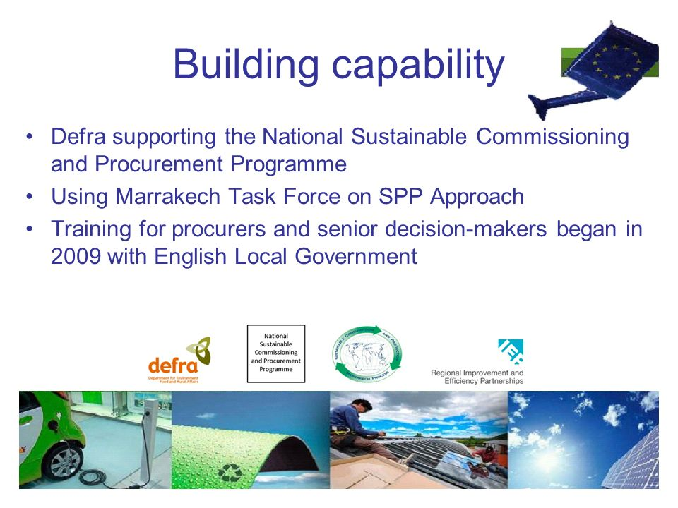 Building capability Defra supporting the National Sustainable Commissioning and Procurement Programme Using Marrakech Task Force on SPP Approach Training for procurers and senior decision-makers began in 2009 with English Local Government