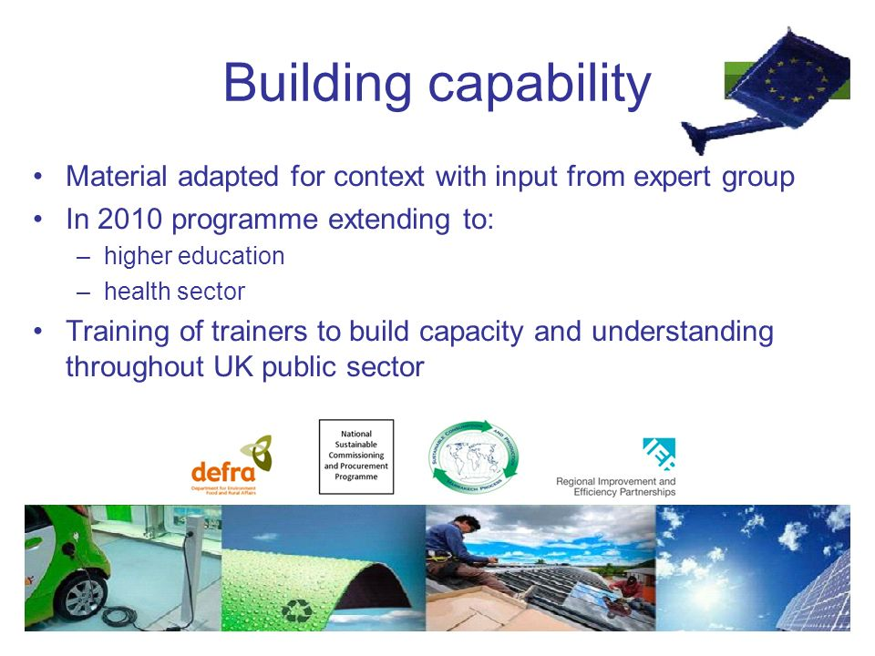 Building capability Material adapted for context with input from expert group In 2010 programme extending to: –higher education –health sector Training of trainers to build capacity and understanding throughout UK public sector