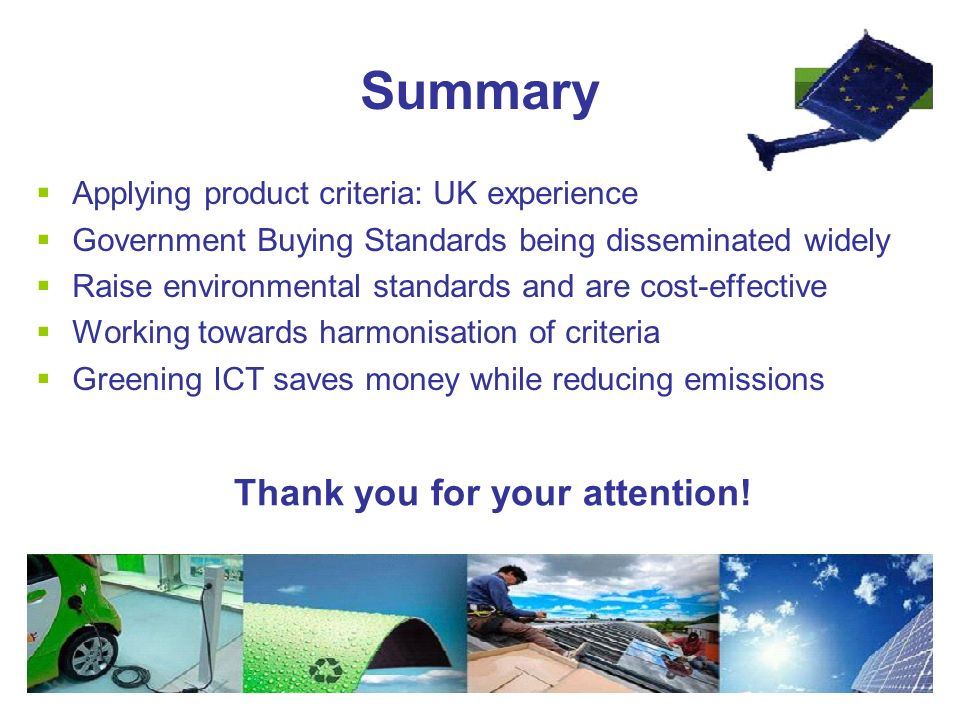 Summary  Applying product criteria: UK experience  Government Buying Standards being disseminated widely  Raise environmental standards and are cost-effective  Working towards harmonisation of criteria  Greening ICT saves money while reducing emissions Thank you for your attention!