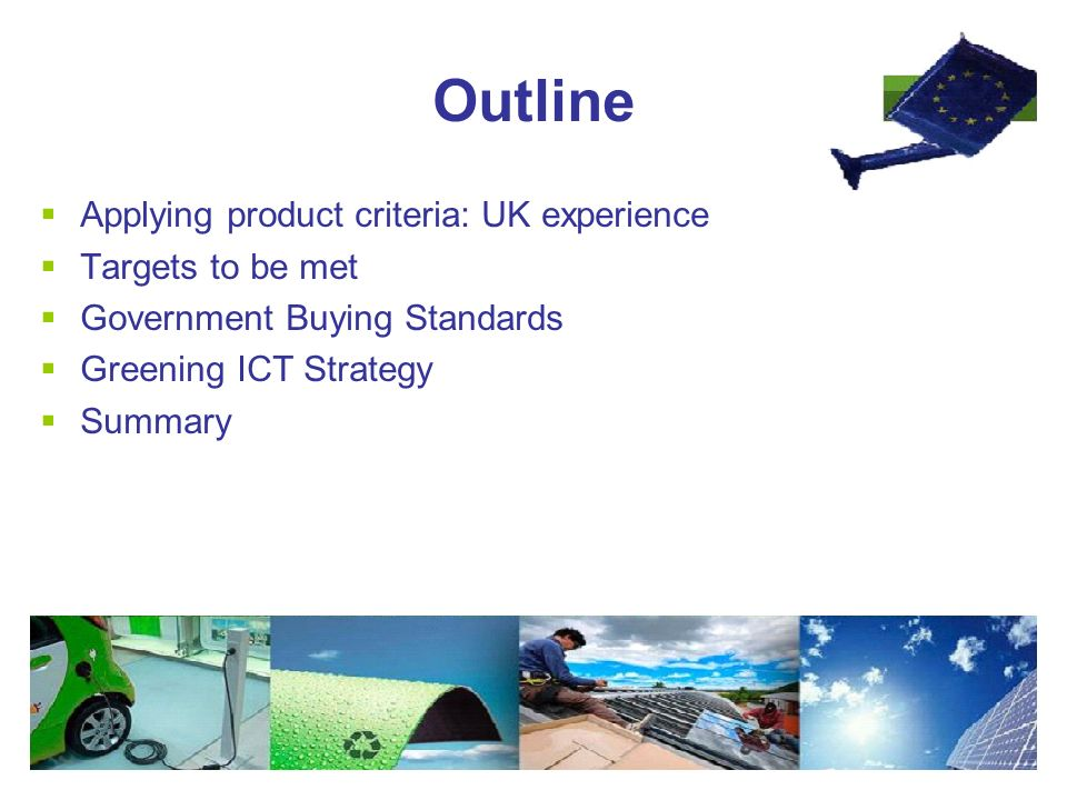 Outline  Applying product criteria: UK experience  Targets to be met  Government Buying Standards  Greening ICT Strategy  Summary