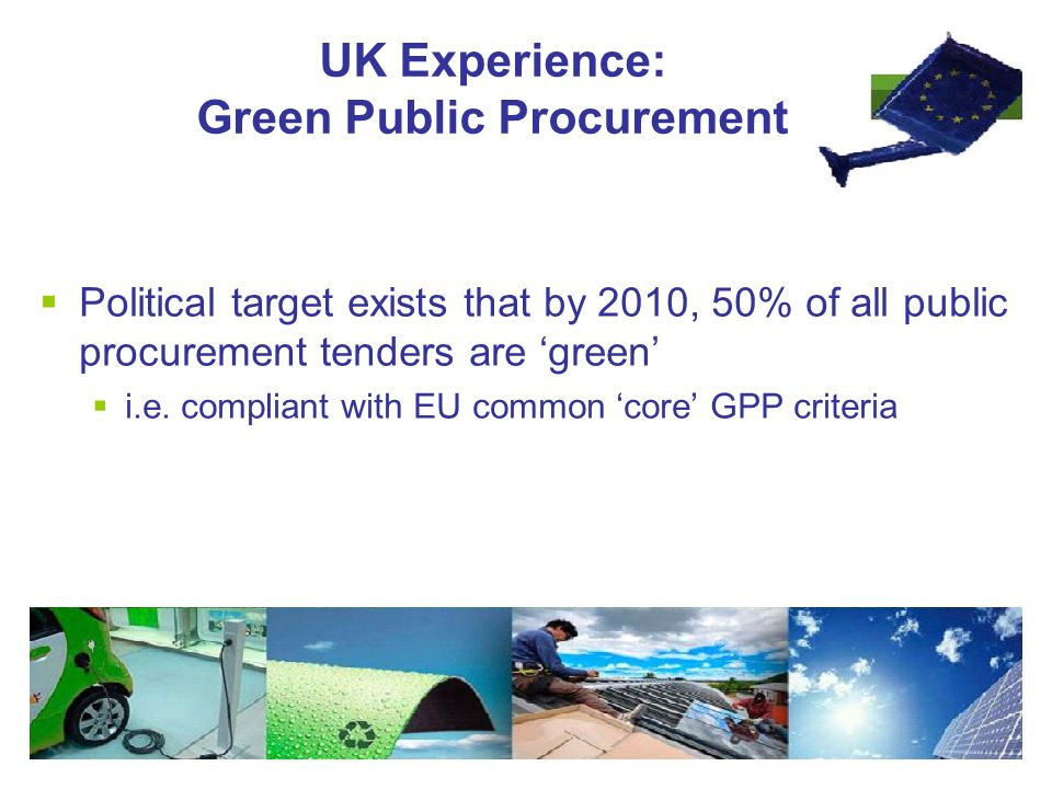 UK Experience: Green Public Procurement  Political target exists that by 2010, 50% of all public procurement tenders are 'green'  i.e.
