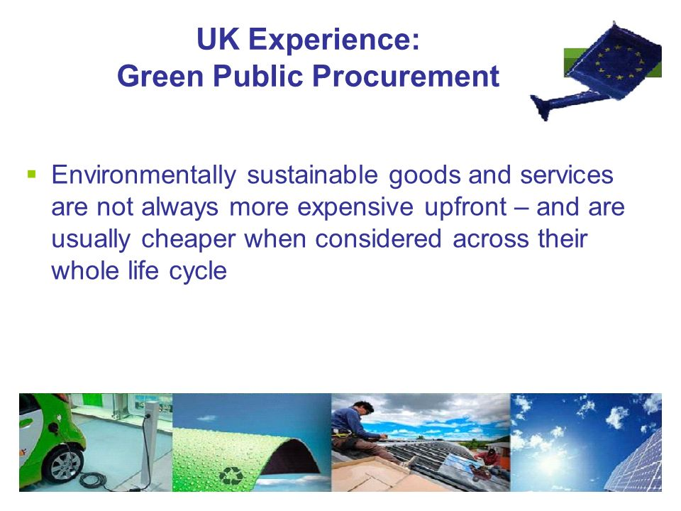 UK Experience: Green Public Procurement  Environmentally sustainable goods and services are not always more expensive upfront – and are usually cheaper when considered across their whole life cycle