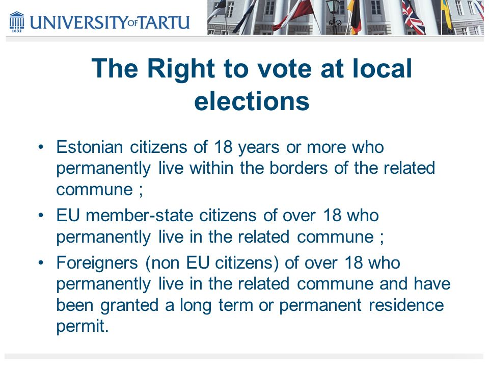 The Right to vote at local elections Estonian citizens of 18 years or more who permanently live within the borders of the related commune ; EU member-state citizens of over 18 who permanently live in the related commune ; Foreigners (non EU citizens) of over 18 who permanently live in the related commune and have been granted a long term or permanent residence permit.