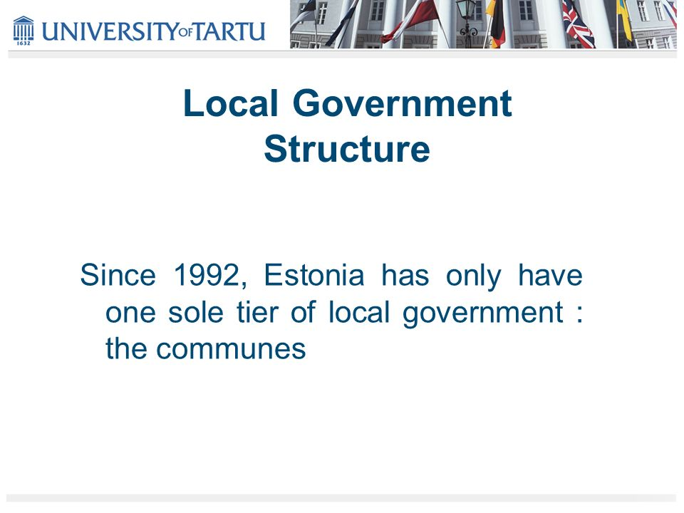 Local Government Structure Since 1992, Estonia has only have one sole tier of local government : the communes