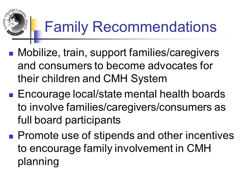 Family Recommendations Mobilize, train, support families/caregivers and consumers to become advocates for their children and CMH System Encourage local/state mental health boards to involve families/caregivers/consumers as full board participants Promote use of stipends and other incentives to encourage family involvement in CMH planning