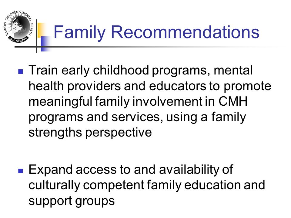 Family Recommendations Train early childhood programs, mental health providers and educators to promote meaningful family involvement in CMH programs and services, using a family strengths perspective Expand access to and availability of culturally competent family education and support groups