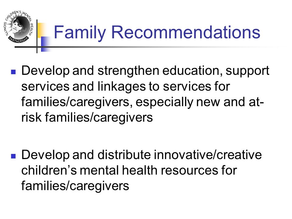 Family Recommendations Develop and strengthen education, support services and linkages to services for families/caregivers, especially new and at- risk families/caregivers Develop and distribute innovative/creative children's mental health resources for families/caregivers