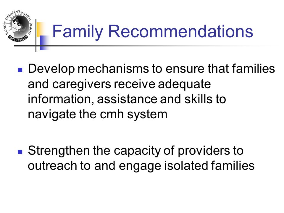 Family Recommendations Develop mechanisms to ensure that families and caregivers receive adequate information, assistance and skills to navigate the cmh system Strengthen the capacity of providers to outreach to and engage isolated families