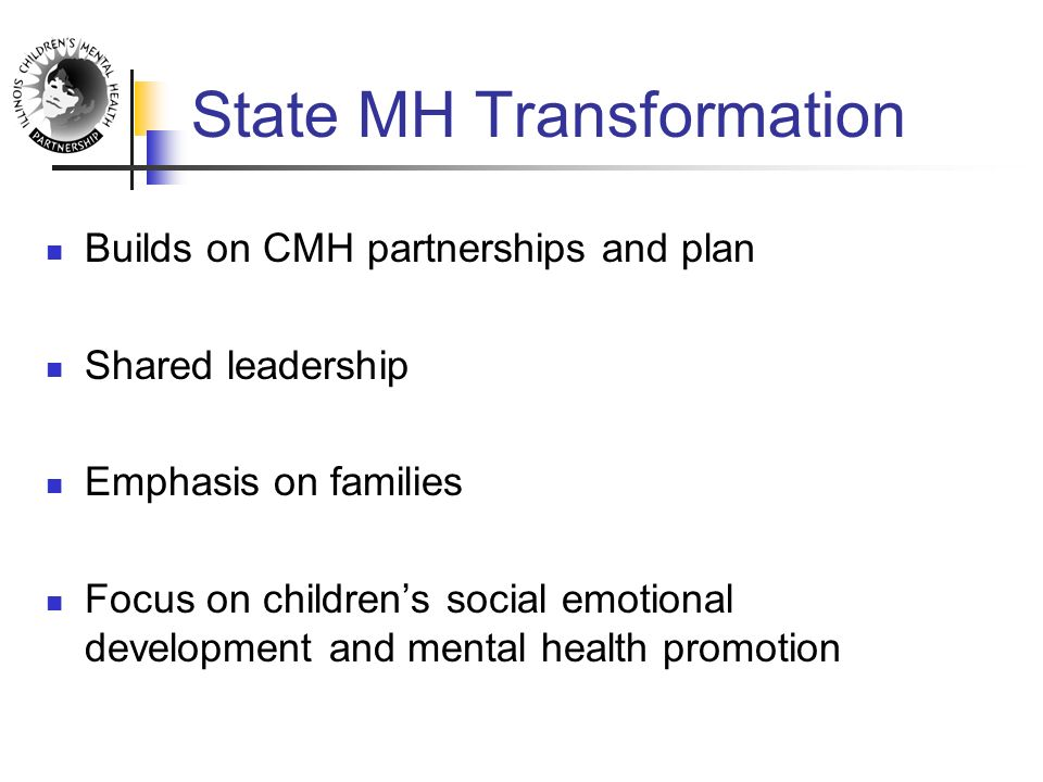 State MH Transformation Builds on CMH partnerships and plan Shared leadership Emphasis on families Focus on children's social emotional development and mental health promotion