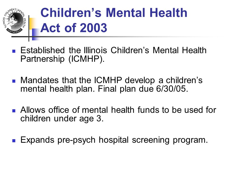 Children's Mental Health Act of 2003 Established the Illinois Children's Mental Health Partnership (ICMHP).