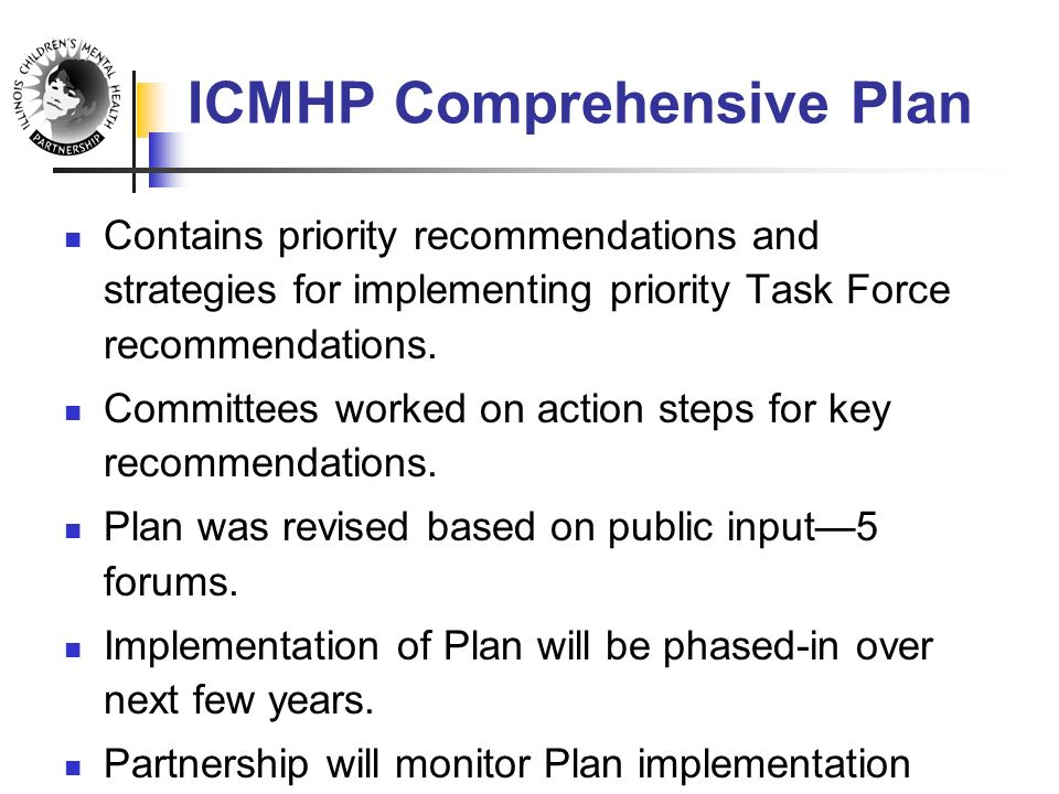 ICMHP Comprehensive Plan Contains priority recommendations and strategies for implementing priority Task Force recommendations.